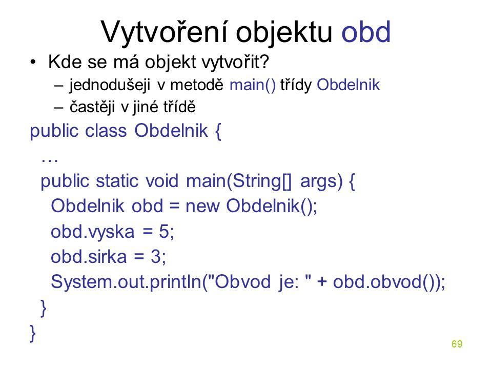 69 Vytvoření objektu obd Kde se má objekt vytvořit? –jednodušeji v metodě main() třídy Obdelnik –častěji v jiné třídě public class Obdelnik { … public