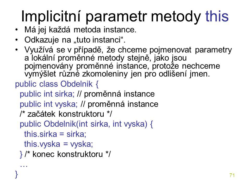 """71 Implicitní parametr metody this Má jej každá metoda instance. Odkazuje na """"tuto instanci"""". Využívá se v případě, že chceme pojmenovat parametry a l"""