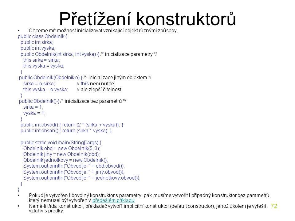 72 Přetížení konstruktorů Chceme mít možnost inicializovat vznikající objekt různými způsoby. public class Obdelnik { public int sirka; public int vys