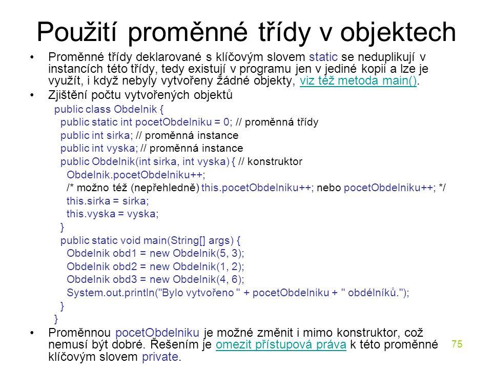 75 Použití proměnné třídy v objektech Proměnné třídy deklarované s klíčovým slovem static se neduplikují v instancích této třídy, tedy existují v prog