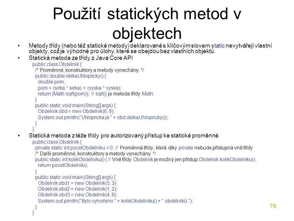 76 Použití statických metod v objektech Metody třídy (nebo též statické metody) deklarované s klíčovým slovem static nevytvářejí vlastní objekty, což