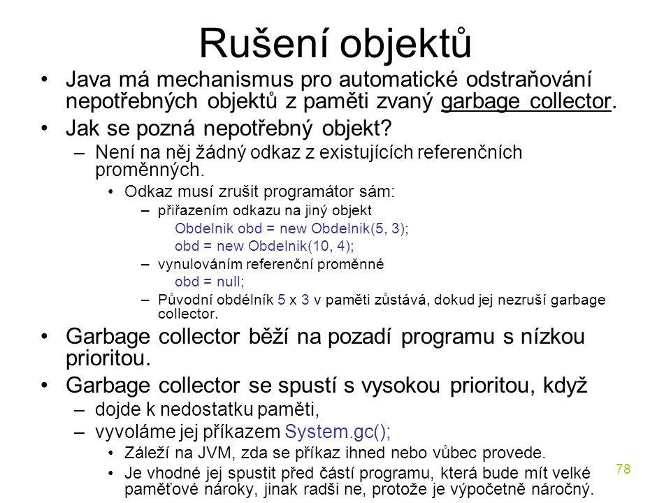 78 Rušení objektů Java má mechanismus pro automatické odstraňování nepotřebných objektů z paměti zvaný garbage collector. Jak se pozná nepotřebný obje