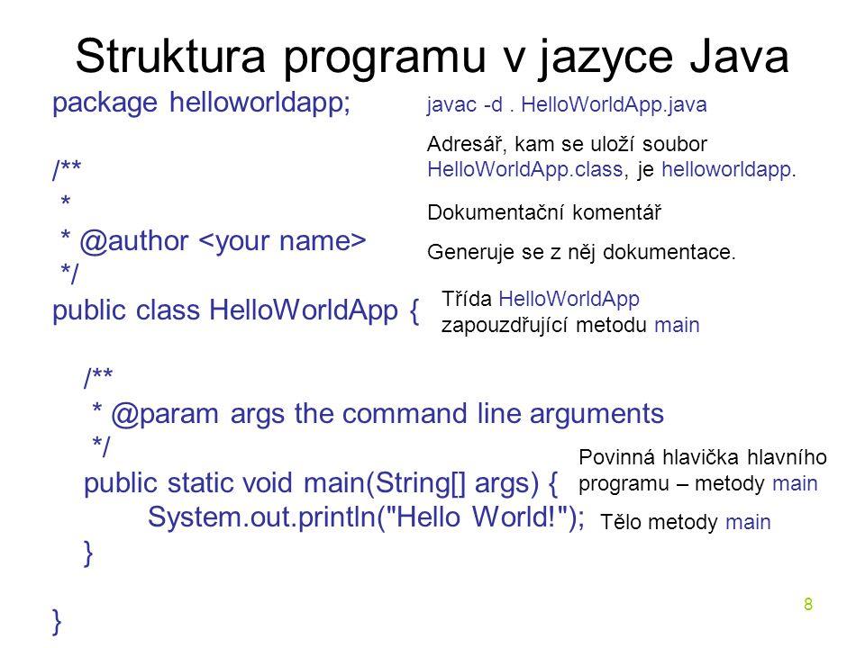 8 Struktura programu v jazyce Java package helloworldapp; /** * * @author */ public class HelloWorldApp { /** * @param args the command line arguments