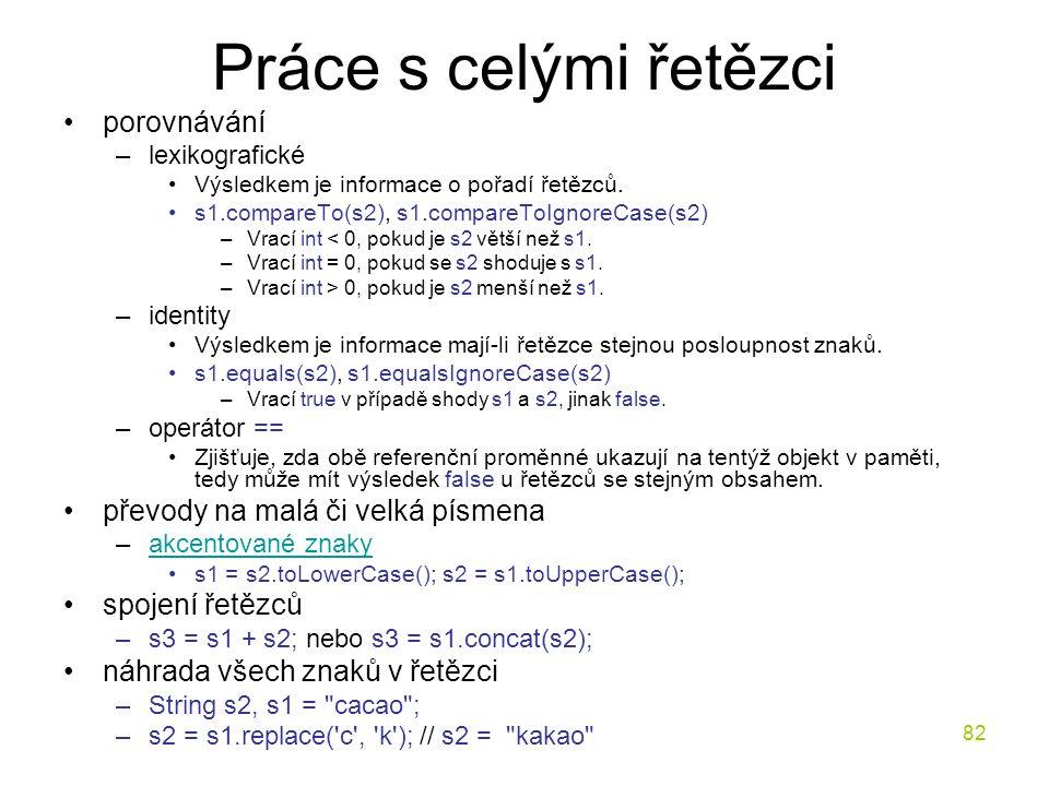 82 Práce s celými řetězci porovnávání –lexikografické Výsledkem je informace o pořadí řetězců. s1.compareTo(s2), s1.compareToIgnoreCase(s2) –Vrací int