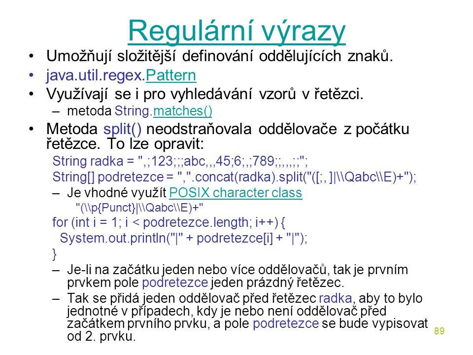 89 Regulární výrazy Umožňují složitější definování oddělujících znaků. java.util.regex.PatternPattern Využívají se i pro vyhledávání vzorů v řetězci.