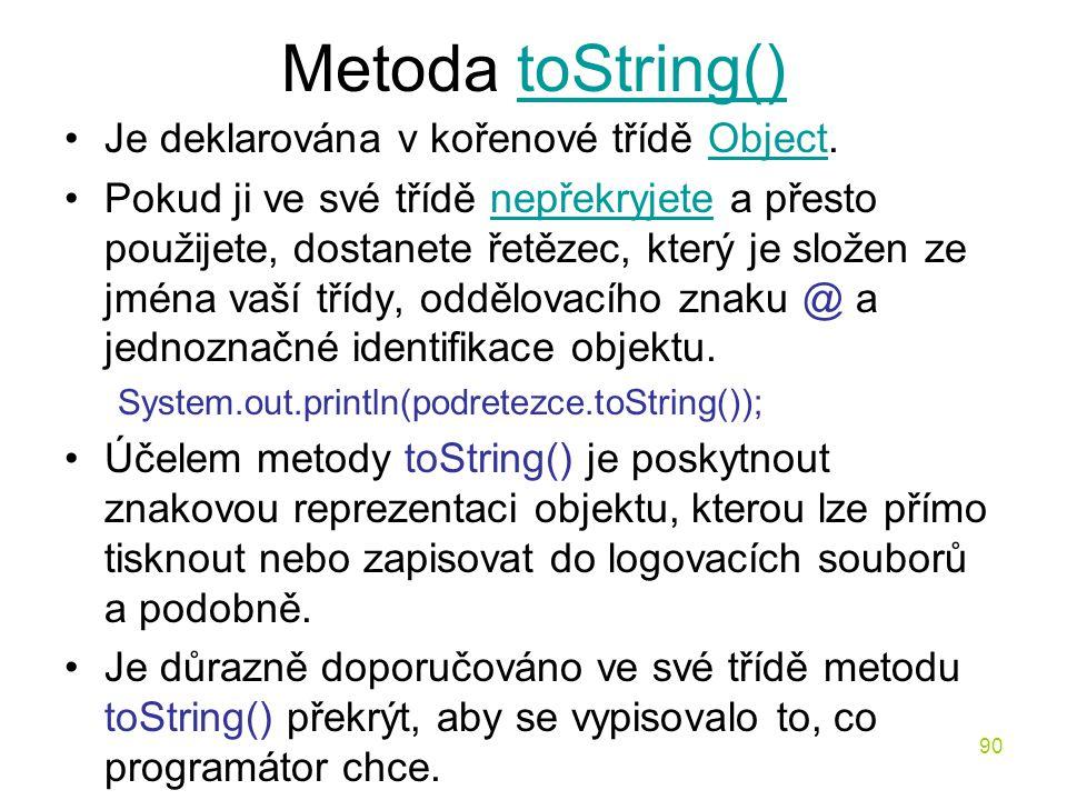90 Metoda toString()toString() Je deklarována v kořenové třídě Object.Object Pokud ji ve své třídě nepřekryjete a přesto použijete, dostanete řetězec,
