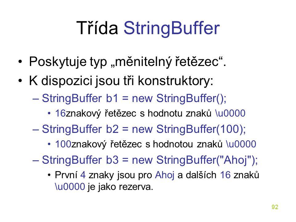 """92 Třída StringBuffer Poskytuje typ """"měnitelný řetězec"""". K dispozici jsou tři konstruktory: –StringBuffer b1 = new StringBuffer(); 16znakový řetězec s"""