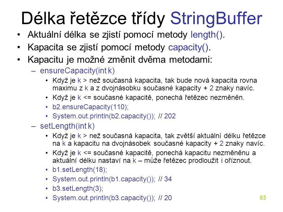 93 Délka řetězce třídy StringBuffer Aktuální délka se zjistí pomocí metody length(). Kapacita se zjistí pomocí metody capacity(). Kapacitu je možné zm