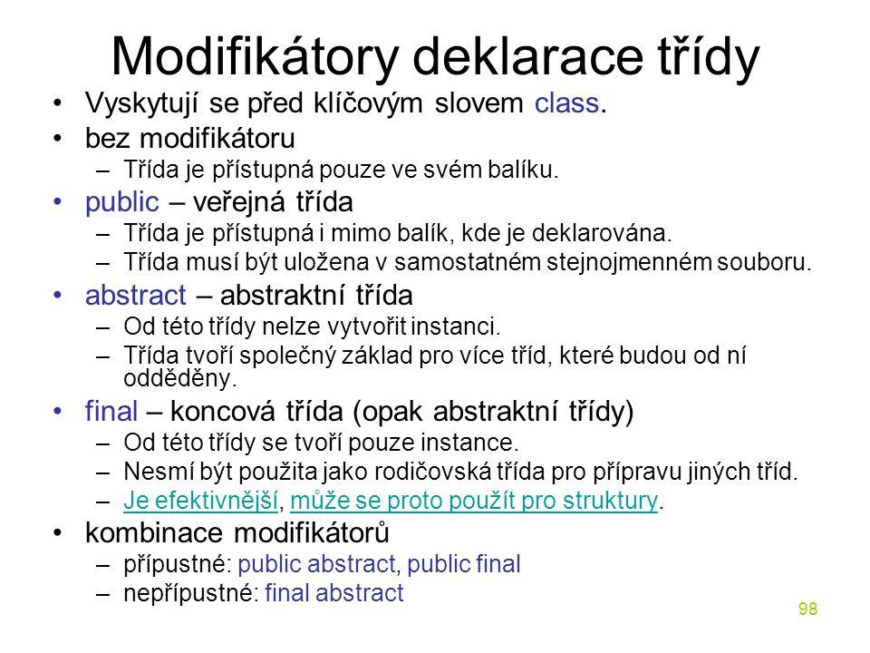 98 Modifikátory deklarace třídy Vyskytují se před klíčovým slovem class. bez modifikátoru –Třída je přístupná pouze ve svém balíku. public – veřejná t