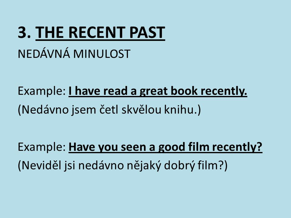 3.THE RECENT PAST NEDÁVNÁ MINULOST Example: I have read a great book recently.