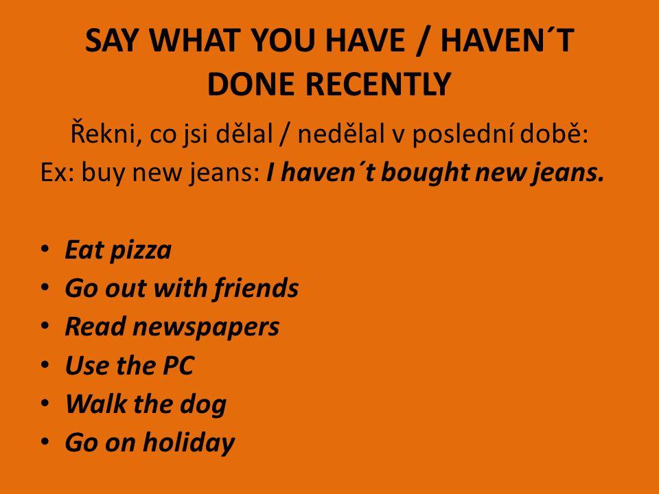 SAY WHAT YOU HAVE / HAVEN´T DONE RECENTLY Řekni, co jsi dělal / nedělal v poslední době: Ex: buy new jeans: I haven´t bought new jeans. Eat pizza Go o