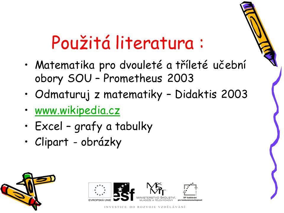 Použitá literatura : Matematika pro dvouleté a tříleté učební obory SOU – Prometheus 2003 Odmaturuj z matematiky – Didaktis 2003 www.wikipedia.cz Exce