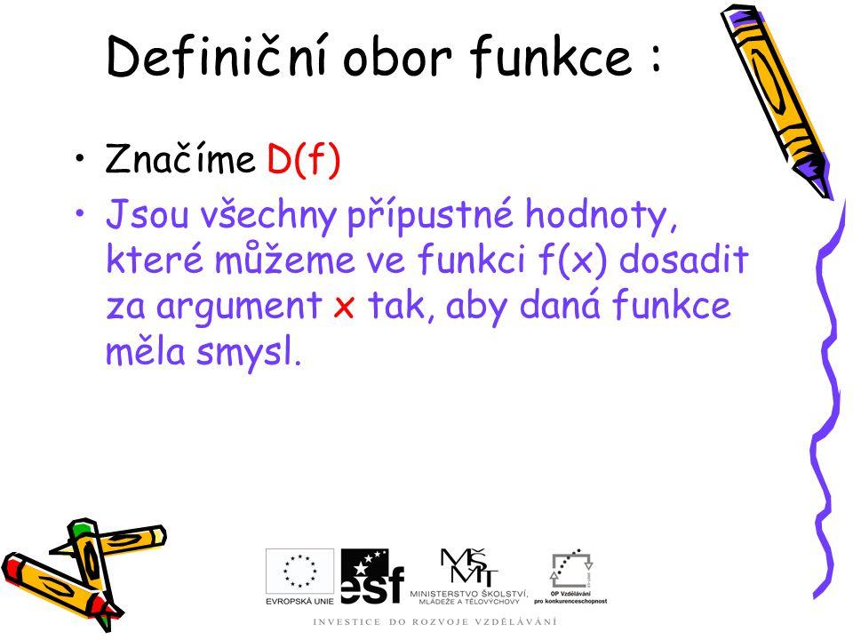 Definiční obor funkce : Značíme D(f) Jsou všechny přípustné hodnoty, které můžeme ve funkci f(x) dosadit za argument x tak, aby daná funkce měla smysl
