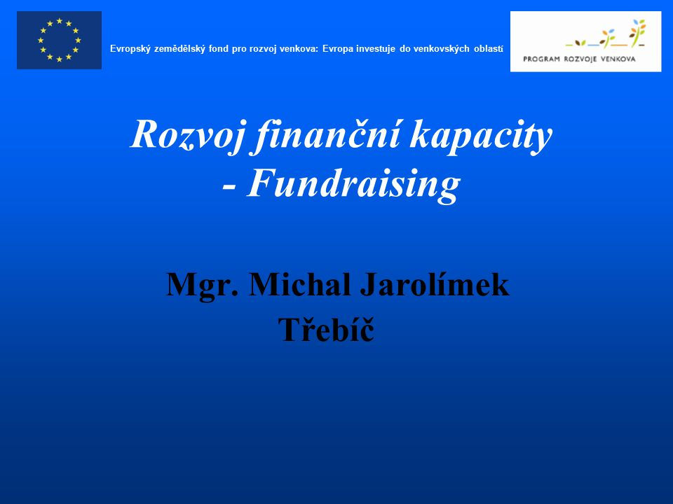 Mgr. Michal Jarolímek Třebíč Rozvoj finanční kapacity - Fundraising Evropský zemědělský fond pro rozvoj venkova: Evropa investuje do venkovských oblas