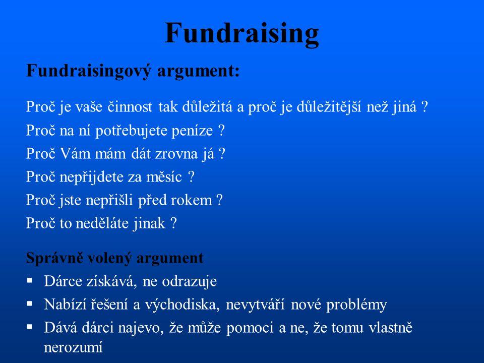 Fundraising Fundraisingový argument: Proč je vaše činnost tak důležitá a proč je důležitější než jiná ? Proč na ní potřebujete peníze ? Proč Vám mám d