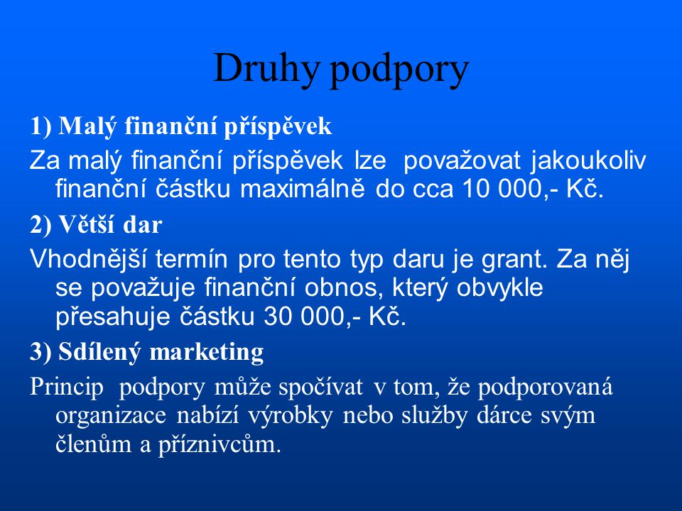 Druhy podpory 1) Malý finanční příspěvek Za malý finanční příspěvek lze považovat jakoukoliv finanční částku maximálně do cca 10 000,- Kč. 2) Větší da