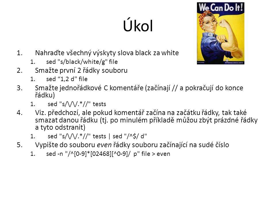 Úkol 1.Nahraďte všechný výskyty slova black za white 1.sed s/black/white/g file 2.Smažte první 2 řádky souboru 1.sed 1,2 d file 3.Smažte jednořádkové C komentáře (začínají // a pokračují do konce řádku) 1.