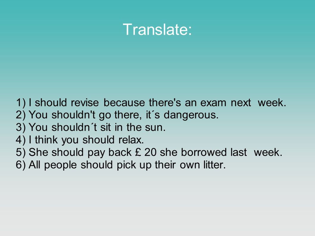 Translate: 1) I should revise because there's an exam next week. 2) You shouldn't go there, it´s dangerous. 3) You shouldn´t sit in the sun. 4) I thin