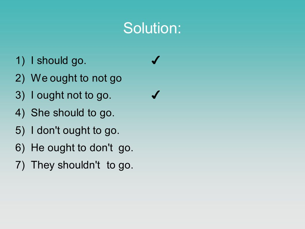Solution: 1)I should go. ✔ 2)We ought to not go 3)I ought not to go. ✔ 4)She should to go. 5)I don't ought to go. 6)He ought to don't go. 7)They shoul