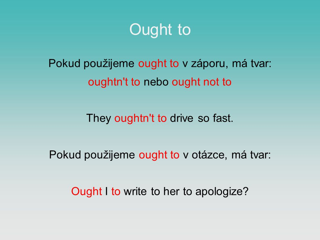 Ought to Pokud použijeme ought to v záporu, má tvar: oughtn t to nebo ought not to They oughtn t to drive so fast.
