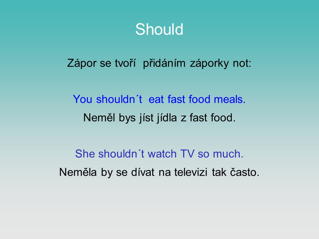 Should Zápor se tvoří přidáním záporky not: You shouldn´t eat fast food meals. Neměl bys jíst jídla z fast food. She shouldn´t watch TV so much. Neměl