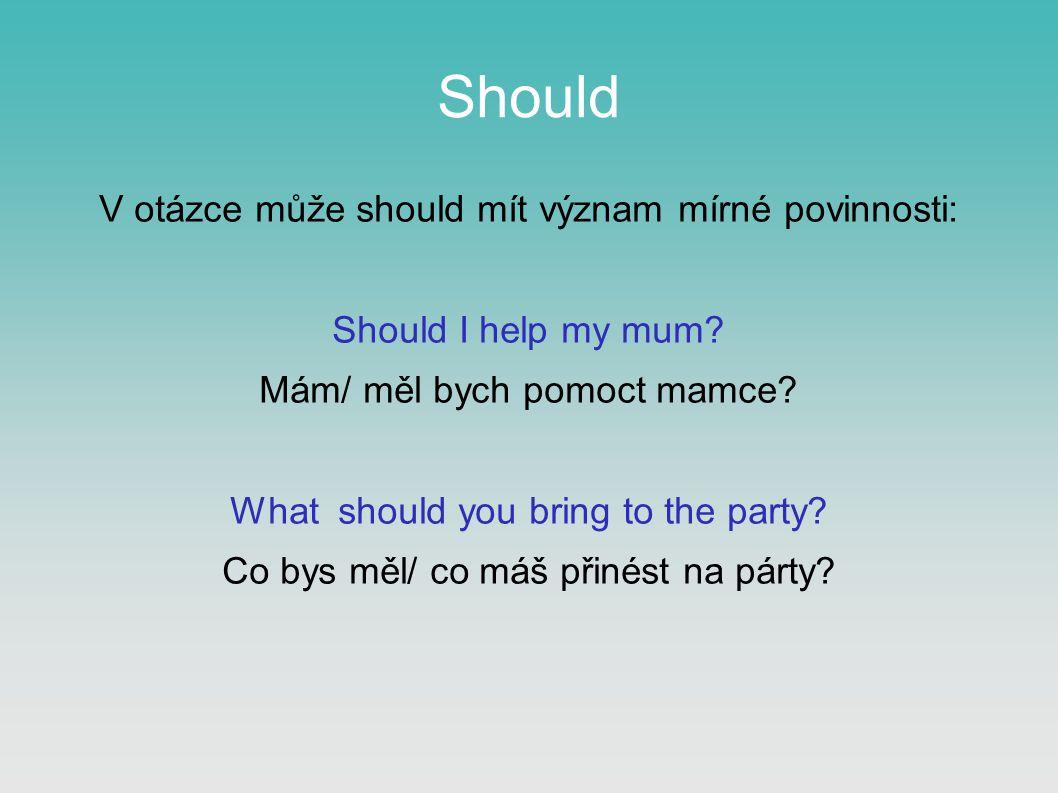 Should V otázce může should mít význam mírné povinnosti: Should I help my mum.