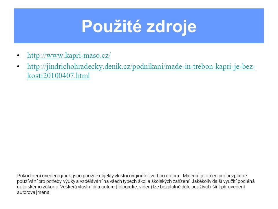 Použité zdroje http://www.kapri-maso.cz/ http://jindrichohradecky.denik.cz/podnikani/made-in-trebon-kapri-je-bez- kosti20100407.htmlhttp://jindrichohradecky.denik.cz/podnikani/made-in-trebon-kapri-je-bez- kosti20100407.html Pokud není uvedeno jinak, jsou použité objekty vlastní originální tvorbou autora.