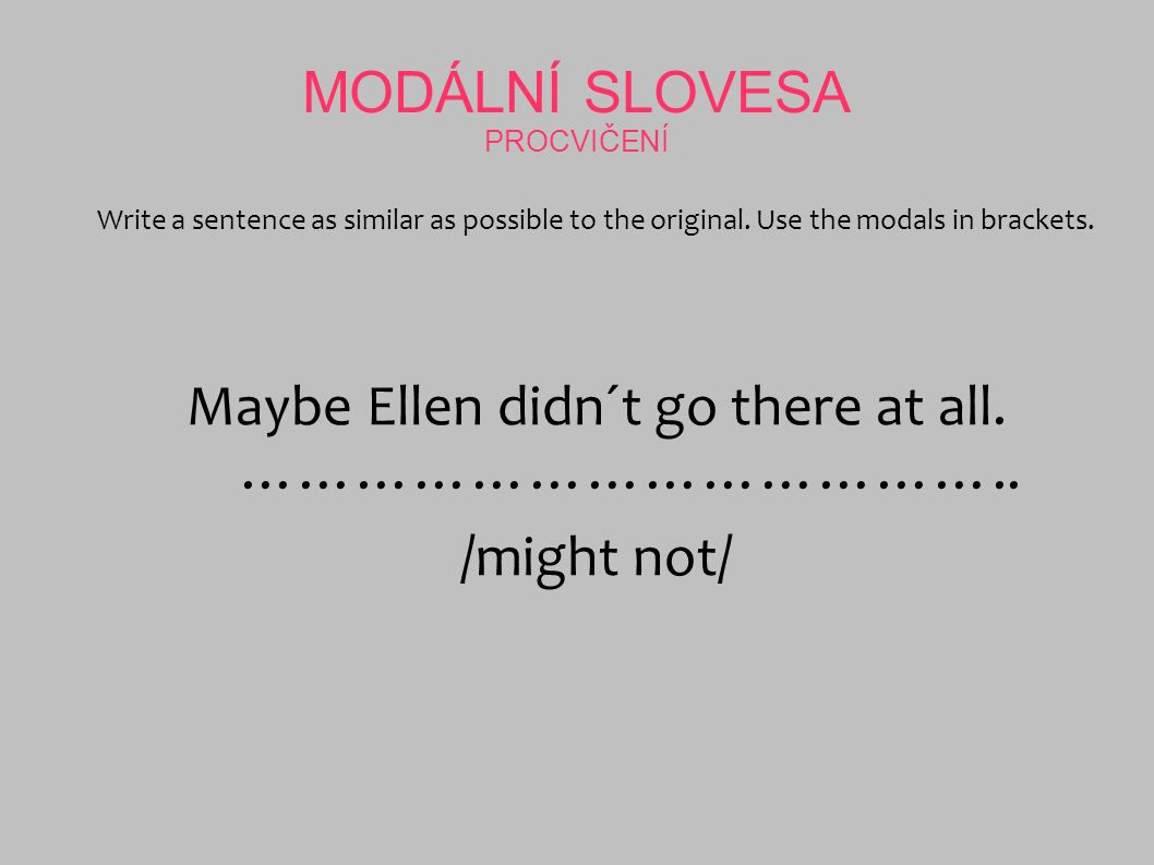 MODÁLNÍ SLOVESA PROCVIČENÍ Write a sentence as similar as possible to the original. Use the modals in brackets. Maybe Ellen didn´t go there at all. ……