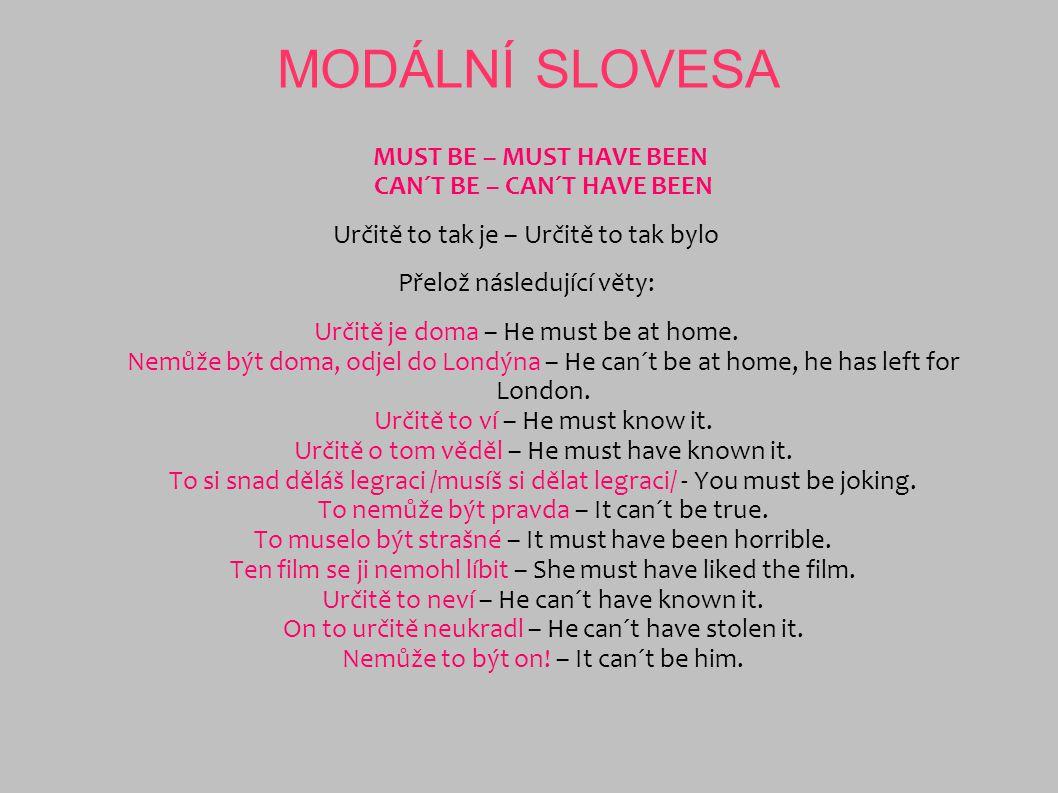 MODÁLNÍ SLOVESA MUST BE – MUST HAVE BEEN CAN´T BE – CAN´T HAVE BEEN Určitě to tak je – Určitě to tak bylo Přelož následující věty: Určitě je doma – He
