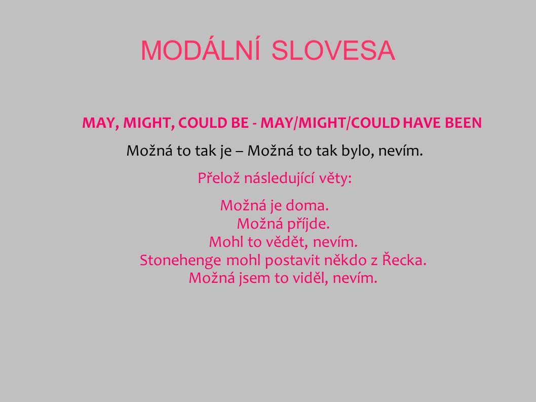 MODÁLNÍ SLOVESA MAY, MIGHT, COULD BE - MAY/MIGHT/COULD HAVE BEEN Možná to tak je – Možná to tak bylo, nevím. Přelož následující věty: Možná je doma. M