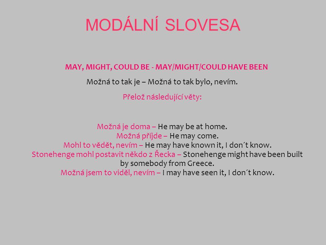 MODÁLNÍ SLOVESA MAY, MIGHT, COULD BE - MAY/MIGHT/COULD HAVE BEEN Možná to tak je – Možná to tak bylo, nevím. Přelož následující věty: Možná je doma –