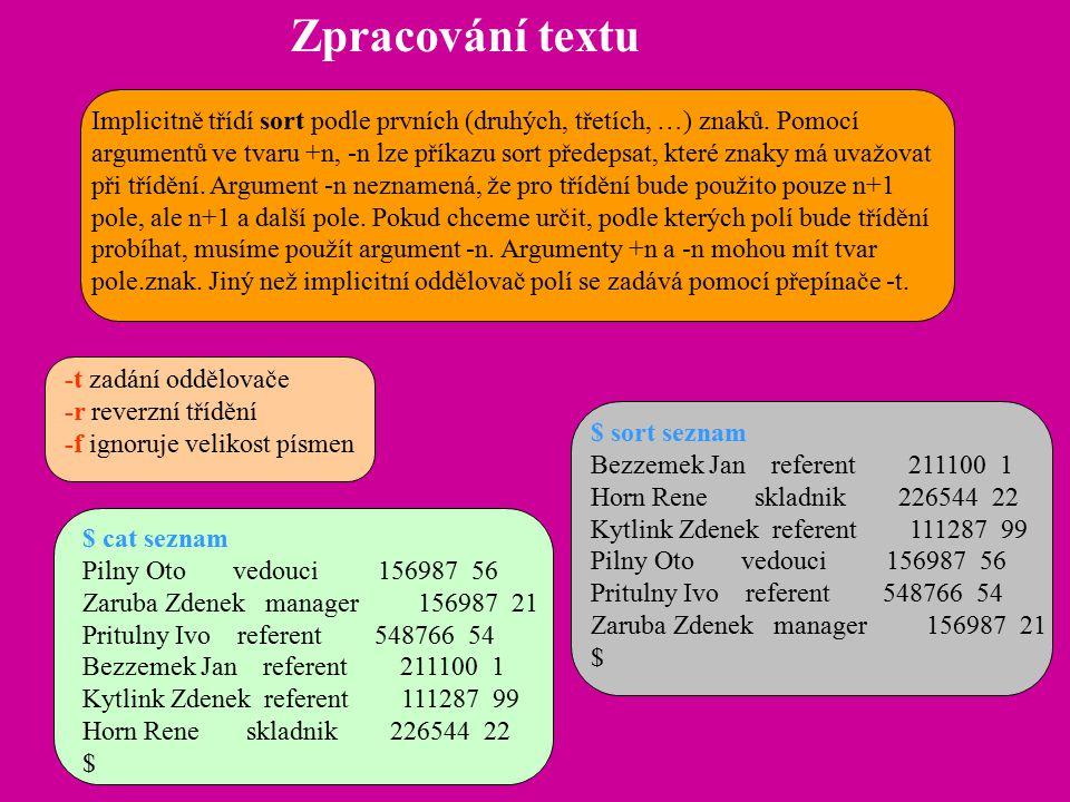 Zpracování textu Implicitně třídí sort podle prvních (druhých, třetích, …) znaků. Pomocí argumentů ve tvaru +n, -n lze příkazu sort předepsat, které z