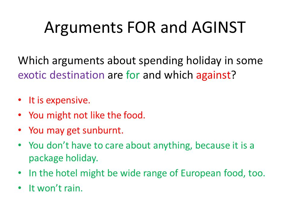 Arguments FOR and AGINST Which arguments about spending holiday in some exotic destination are for and which against? It is expensive. You might not l