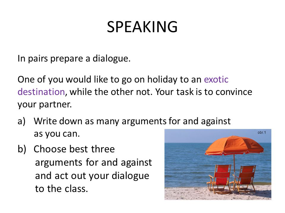 SPEAKING In pairs prepare a dialogue. One of you would like to go on holiday to an exotic destination, while the other not. Your task is to convince y