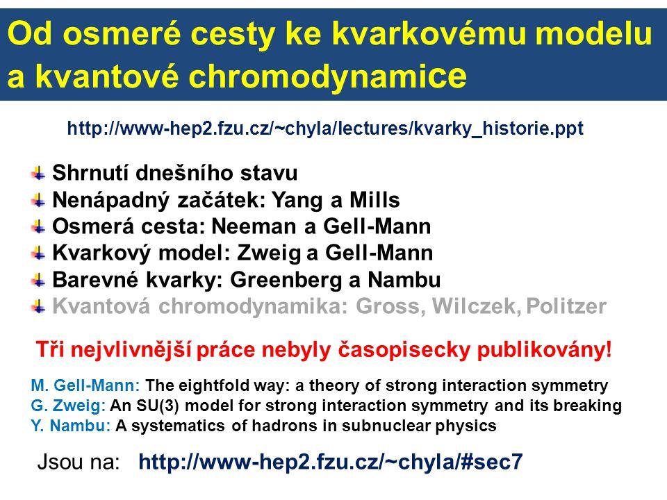 Od osmeré cesty ke kvarkovému modelu a kvantové chromodynami ce Shrnutí dnešního stavu Nenápadný začátek: Yang a Mills Osmerá cesta: Neeman a Gell-Man