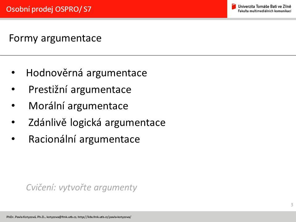 3 PhDr. Pavla Kotyzová, Ph.D., kotyzova@fmk.utb.cz, http://lide.fmk.utb.cz/pavla-kotyzova/ Formy argumentace Osobní prodej OSPRO/ S7 Hodnověrná argume
