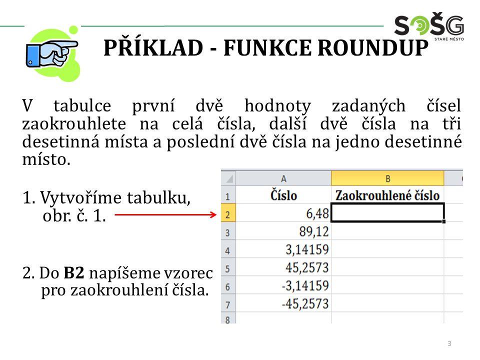 PŘÍKLAD - FUNKCE ROUNDUP V tabulce první dvě hodnoty zadaných čísel zaokrouhlete na celá čísla, další dvě čísla na tři desetinná místa a poslední dvě čísla na jedno desetinné místo.