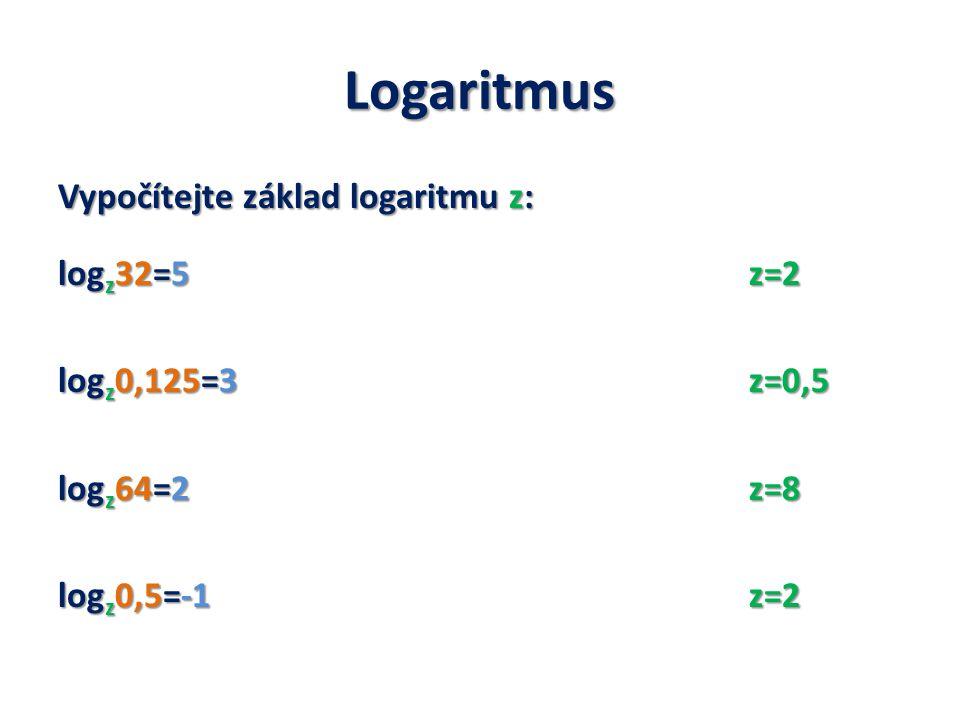 Logaritmus Vypočítejte základ logaritmu z: log z 32=5 log z 0,125=3 log z 64=2 log z 0,5=-1 z=2 Log 5 z=2 z=0,5 log 0,4 z=0,5 z=8 Log 3 z=8 z=2 Log 10 z=2
