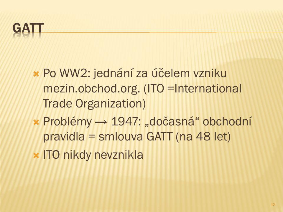 """48  Po WW2: jednání za účelem vzniku mezin.obchod.org. (ITO =International Trade Organization)  Problémy → 1947: """"dočasná"""" obchodní pravidla = smlou"""