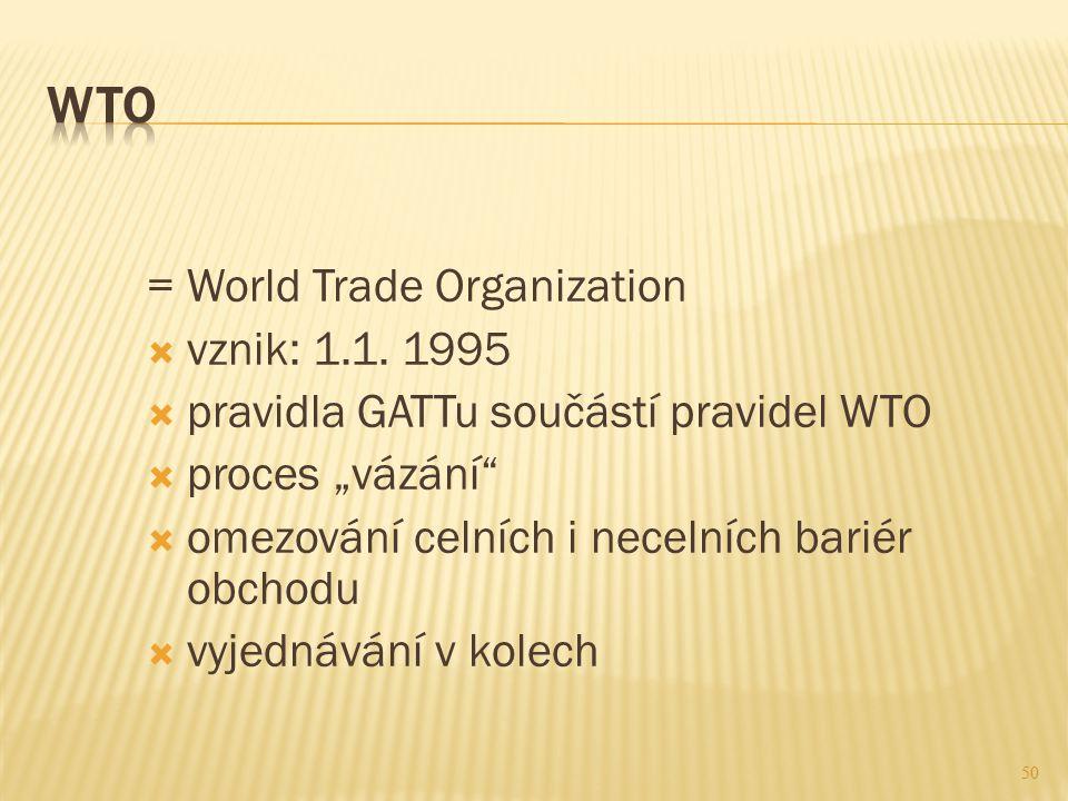 """50 = World Trade Organization  vznik: 1.1. 1995  pravidla GATTu součástí pravidel WTO  proces """"vázání""""  omezování celních i necelních bariér obcho"""