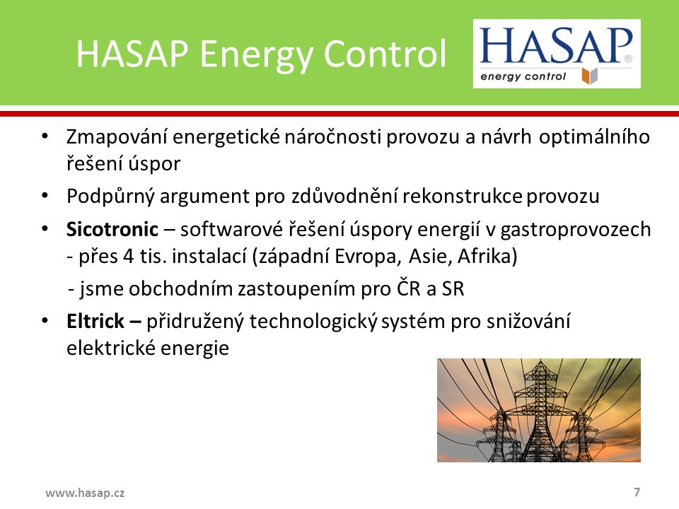 HASAP Energy Control 7 www.hasap.cz Zmapování energetické náročnosti provozu a návrh optimálního řešení úspor Podpůrný argument pro zdůvodnění rekonstrukce provozu Sicotronic – softwarové řešení úspory energií v gastroprovozech - přes 4 tis.
