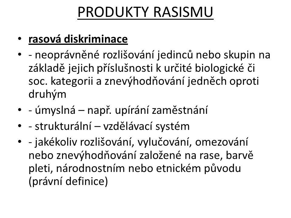 PRODUKTY RASISMU rasová diskriminace - neoprávněné rozlišování jedinců nebo skupin na základě jejich příslušnosti k určité biologické či soc. kategori