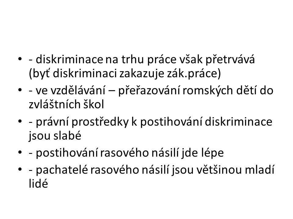 - diskriminace na trhu práce však přetrvává (byť diskriminaci zakazuje zák.práce) - ve vzdělávání – přeřazování romských dětí do zvláštních škol - prá