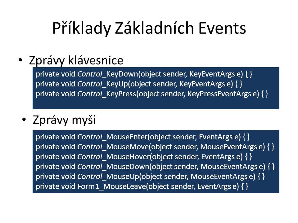 Příklady Základních Events Zprávy klávesnice private void Control_KeyDown(object sender, KeyEventArgs e) { } private void Control_KeyUp(object sender, KeyEventArgs e) { } private void Control_KeyPress(object sender, KeyPressEventArgs e) { } Zprávy myši private void Control_MouseEnter(object sender, EventArgs e) { } private void Control_MouseMove(object sender, MouseEventArgs e) { } private void Control_MouseHover(object sender, EventArgs e) { } private void Control_MouseDown(object sender, MouseEventArgs e) { } private void Control_MouseUp(object sender, MouseEventArgs e) { } private void Form1_MouseLeave(object sender, EventArgs e) { }
