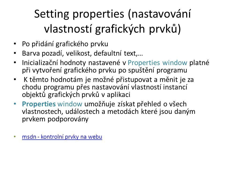 Setting properties (nastavování vlastností grafických prvků) Po přidání grafického prvku Barva pozadí, velikost, defaultní text,… Inicializační hodnoty nastavené v Properties window platné při vytvoření grafického prvku po spuštění programu K těmto hodnotám je možné přistupovat a měnit je za chodu programu přes nastavování vlastností instancí objektů grafických prvků v aplikaci Properties window umožňuje získat přehled o všech vlastnostech, událostech a metodách které jsou daným prvkem podporovány msdn - kontrolní prvky na webu