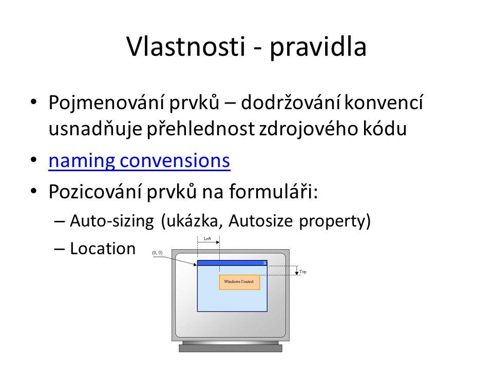 Vlastnosti - pravidla Pojmenování prvků – dodržování konvencí usnadňuje přehlednost zdrojového kódu naming convensions Pozicování prvků na formuláři: – Auto-sizing (ukázka, Autosize property) – Location