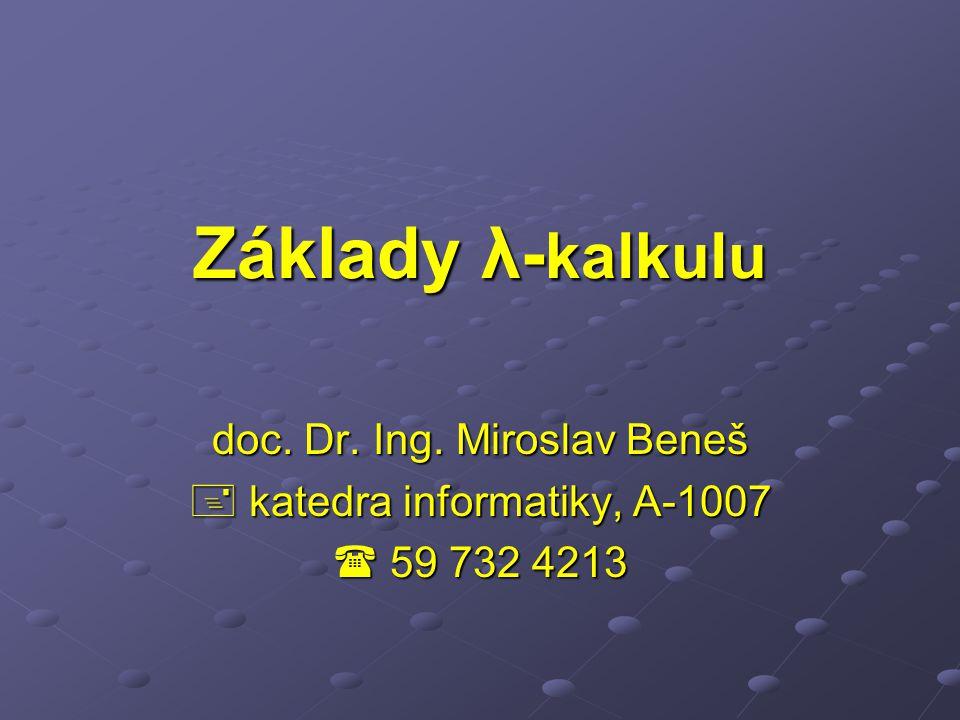 Základy λ- kalkulu doc. Dr. Ing. Miroslav Beneš  katedra informatiky, A-1007  59 732 4213