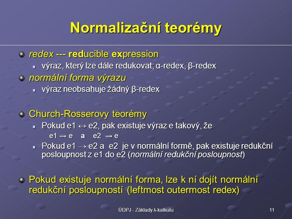 11ÚDPJ - Základy λ-kalkulu Normalizační teorémy redex --- reducible expression výraz, který lze dále redukovat; α-redex, β-redex výraz, který lze dále redukovat; α-redex, β-redex normální forma výrazu výraz neobsahuje žádný β-redex výraz neobsahuje žádný β-redex Church-Rosserovy teorémy Pokud e1 ↔ e2, pak existuje výraz e takový, že Pokud e1 ↔ e2, pak existuje výraz e takový, že e1 → e a e2 → e e1 → e a e2 → e Pokud e1 → e2 a e2 je v normální formě, pak existuje redukční posloupnost z e1 do e2 (normální redukční posloupnost) Pokud e1 → e2 a e2 je v normální formě, pak existuje redukční posloupnost z e1 do e2 (normální redukční posloupnost) Pokud existuje normální forma, lze k ní dojít normální redukční posloupností (leftmost outermost redex)