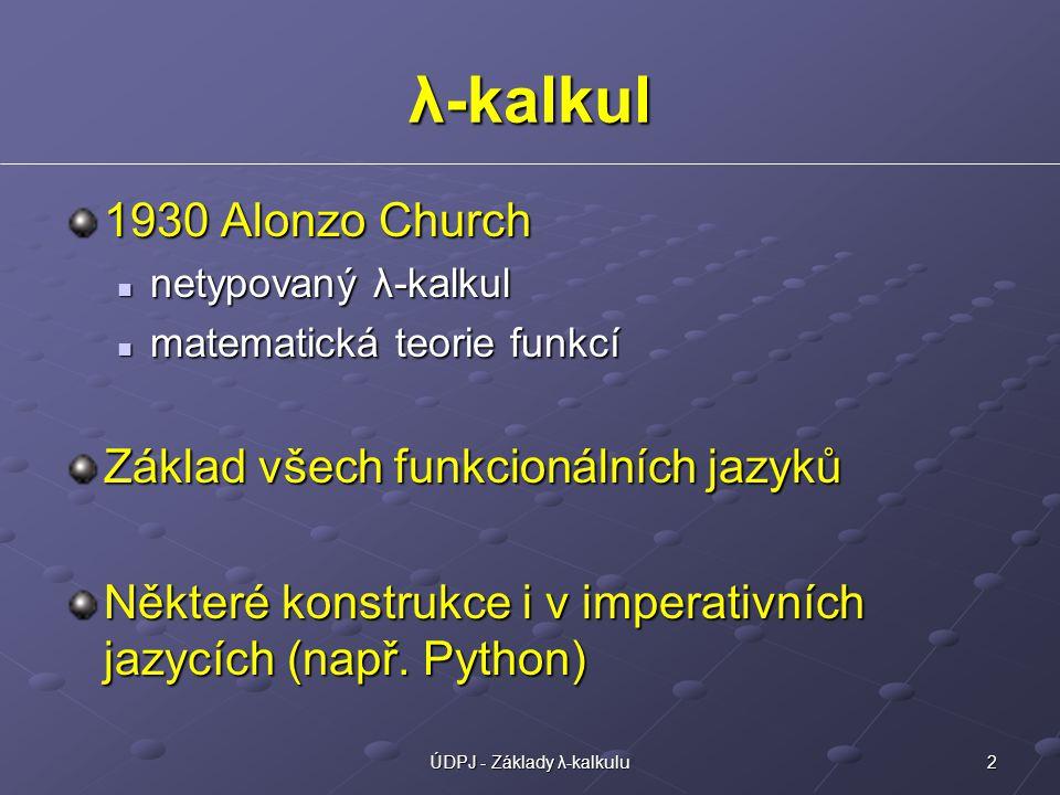 2ÚDPJ - Základy λ-kalkulu λ-kalkul 1930 Alonzo Church netypovaný λ-kalkul netypovaný λ-kalkul matematická teorie funkcí matematická teorie funkcí Základ všech funkcionálních jazyků Některé konstrukce i v imperativních jazycích (např.