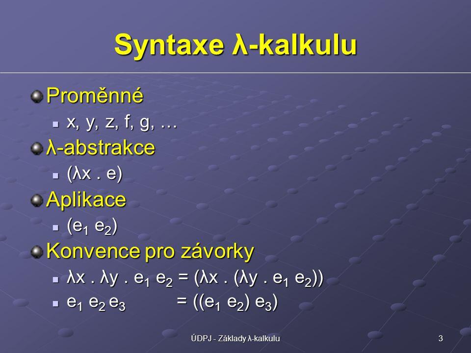 3ÚDPJ - Základy λ-kalkulu Syntaxe λ-kalkulu Proměnné x, y, z, f, g, … x, y, z, f, g, … λ-abstrakce (λx.